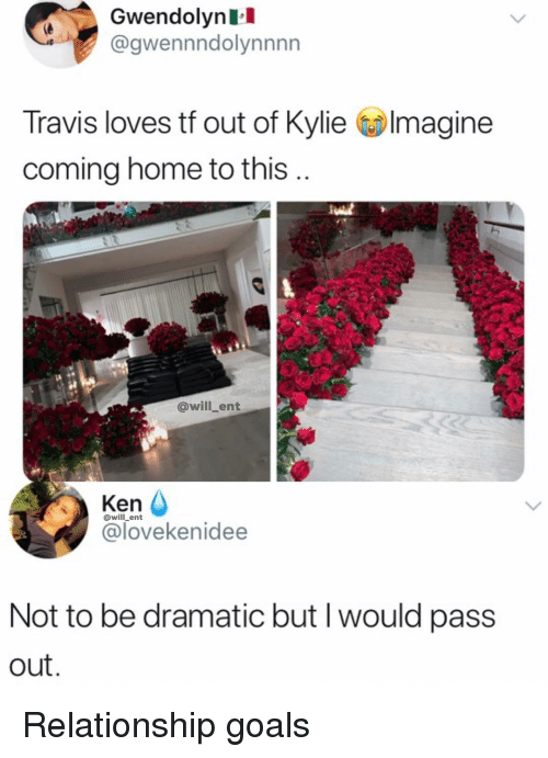 Goals, Ken, and Memes: Gwendolynl  @gwennndolynnnn  Travis loves tf out of Kylie Imagine  coming home to this  @will_ent  Ken  @lovekenidee  @will_ent  Not to be dramatic but I would pass  out Relationship goals