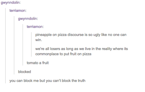 discourse: gwynndolin:  terriamon  gwynndolin  terriamon  pineapple on pizza discourse is so ugly like no one can  win  we're all losers as long as we live in the reality where its  commonplace to put fruit on pizza  tomato a fruit  blocked  you can block me but you can't block the truth