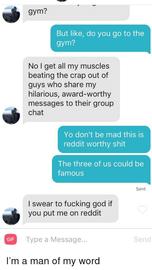 Fucking, Gif, and God: gym?  But like, do you go to the  gym?  No I get all my muscles  beating the crap out of  guys who share my  hilarious, award-worthy  messages to their group  chat  Yo don't be mad this is  reddit worthy shit  The three of us could be  famous  Sent  I swear to fucking god if  you put me on reddit  GIF  Type a Message...  Send I'm a man of my word