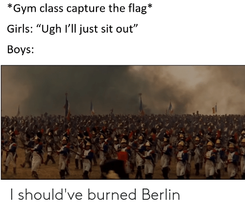"Girls, Gym, and History: *Gym class capture the flag*  Girls: ""Ugh I'll just sit out""  Вoys: I should've burned Berlin"