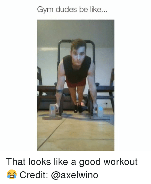 Be Like, Gym, and Memes: Gym dudes be like... That looks like a good workout 😂 Credit: @axelwino