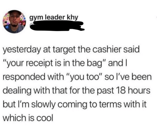 """Gym, Target, and Cool: gym leader khy  yesterday at target the cashier said  """"your receipt is in the bag"""" and I  responded with """"you too"""" so l've been  dealing with that for the past 18 hours  but I'm slowly coming to terms with it  which is cool"""