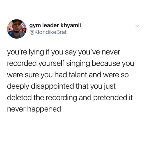 youre lying: gym leader khyamii  @KlondikeBrat  you're lying if you say you've never  recorded yourself singing because you  were sure you had talent and were so  deeply disappointed that you just  deleted the recording and pretended it  never happened