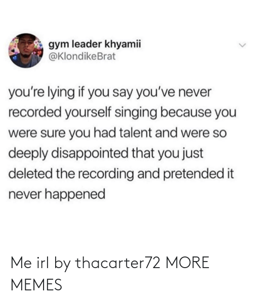 Singing: gym leader khyamii  @KlondikeBrat  you're lying if you say you've never  recorded yourself singing because you  were sure you had talent and were so  deeply disappointed that you just  deleted the recording and pretended it  never happened Me irl by thacarter72 MORE MEMES
