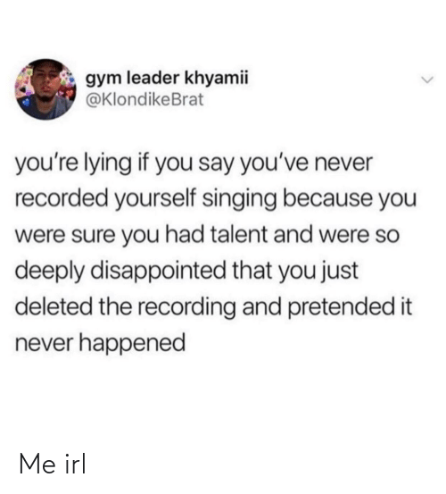 Singing: gym leader khyamii  @KlondikeBrat  you're lying if you say you've never  recorded yourself singing because you  were sure you had talent and were so  deeply disappointed that you just  deleted the recording and pretended it  never happened Me irl