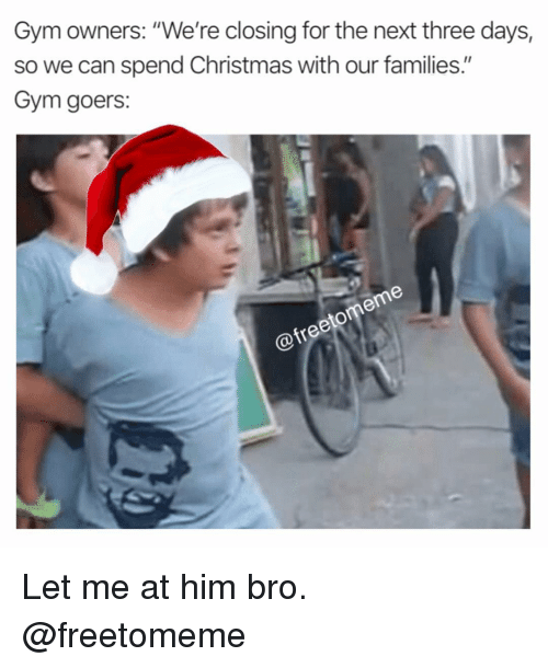 "Christmas, Gym, and Next: Gym owners: ""We're closing for the next three days,  so we can spend Christmas with our families.""  Gym goers: Let me at him bro. @freetomeme"