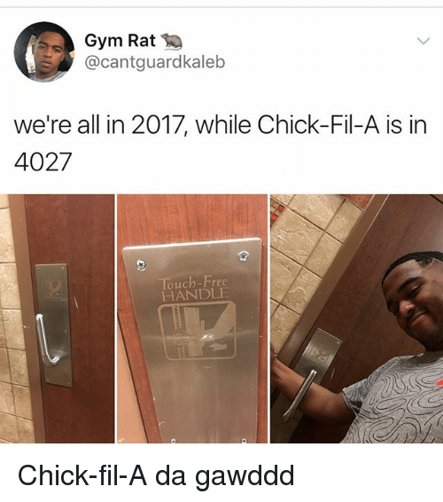 Chick-Fil-A, Gym, and Memes: Gym Rat  @cantguardkaleb  we're all in 2017, while Chick-Fil-A is in  4027  Touch-Free  HANDLE Chick-fil-A da gawddd