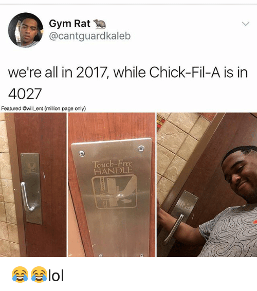 Chick-Fil-A, Gym, and Memes: Gym Rat  @cantguardkaleb  we're all in 2017, while Chick-Fil-A is in  4027  Featured @will_ent (million page only)  Touch-Free  HANDLE 😂😂lol