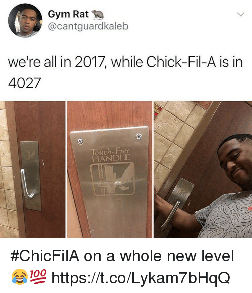 Chick-Fil-A, Gym, and Free: Gym Rat  @cantguardkaleb  we're all in 2017, while Chick-Fil-A is in  Touch-Free  HANDLE #ChicFilA on a whole new level 😂💯 https://t.co/Lykam7bHqQ
