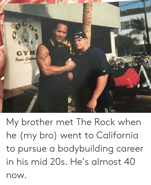 Gym, The Rock, and Bodybuilding: GYM  Venice, Californ  Since 1965 My brother met The Rock when he (my bro) went to California to pursue a bodybuilding career in his mid 20s. He's almost 40 now.