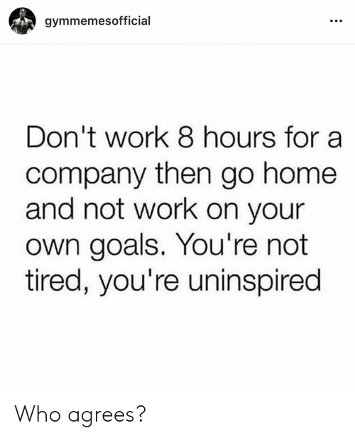Goals, Work, and Home: gymmemesofficial  Don't work 8 hours for a  company then go home  and not work on your  own goals. You're not  tired, you're uninspired Who agrees?