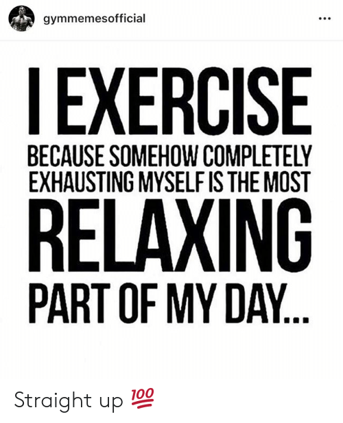 Exercise, Day, and Straight: gymmemesofficial  EXERCISE  BECAUSE SOMEHOW COMPLETELY  EXHAUSTING MYSELF IS THE MOST  RELAXING  PART OF MY DAY. Straight up 💯