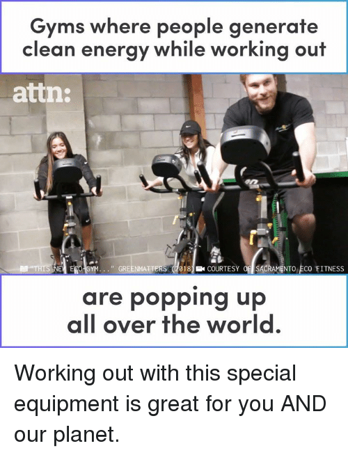 Energy, Gym, and Memes: Gyms where people generate  clean energy while working out  atin:  I EG GYM. . . ., GRE  18COURTESY OSACRAMENTO ECO FITNESS  are popping up  all over the world Working out with this special equipment is great for you AND our planet.