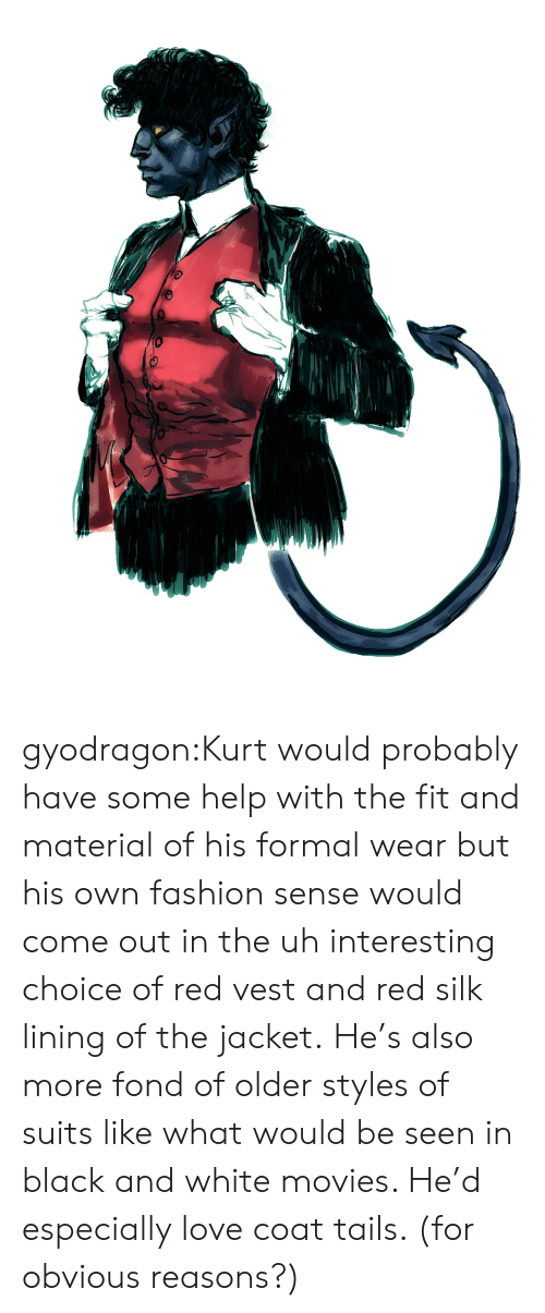 Kurt: gyodragon:Kurt would probably have some help with the fit and material of his formal wear but his own fashion sense would come out in the uh interesting choice of red vest and red silk lining of the jacket. He's also more fond of older styles of suits like what would be seen in black and white movies. He'd especially love coat tails. (for obvious reasons?)
