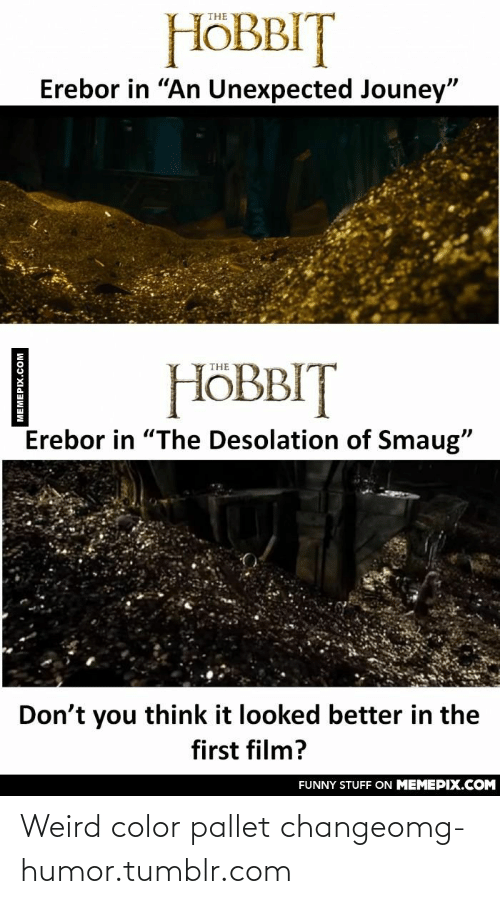 "pallet: HÖBBIT  THE  Erebor in ""An Unexpected Jouney""  HÖBBIT  THE  Erebor in ""The Desolation of Smaug""  Don't you think it looked better in the  first film?  FUNNY STUFF ON MEMEPIX.COM  MEMEPIX.COM Weird color pallet changeomg-humor.tumblr.com"
