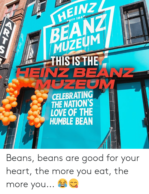 Dank, Love, and Good: HΕΙΝ ,  BEANZ  MUZEUM  THIS IS THE  HEINZ BEANZ  MUZEOM  ESTP 186  CELEBRATING  THE NATION'S  LOVE OF THE  HUMBLE BEAN Beans, beans are good for your heart, the more you eat, the more you... 😂😋