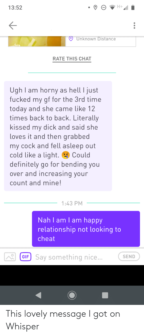 Lovely Message: H+  13:52  Unknown Distance  RATE THIS CHAT  Ugh I am horny as hell I just  fucked my gf for the 3rd time  today and she came like 12  times back to back. Literally  kissed my dick and said she  loves it and then grabbed  my cock and fell asleep out  cold like a light. O Could  definitely go for bending you  over and increasing your  count and mine!  1:43 PM  Nah I am I am happy  relationship not looking to  cheat  GIF Say something nice...  SEND This lovely message I got on Whisper