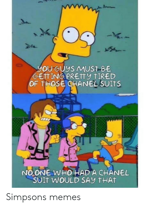 The Simpsons Meme: h 2M4  24  you GUyS MUST BE  GEITING PRETTy tIRED  OF THOSE CHANEL SUITS  NO ONE WHO HAD A CHANEL  SUIt WOULD SAy tHAT Simpsons memes