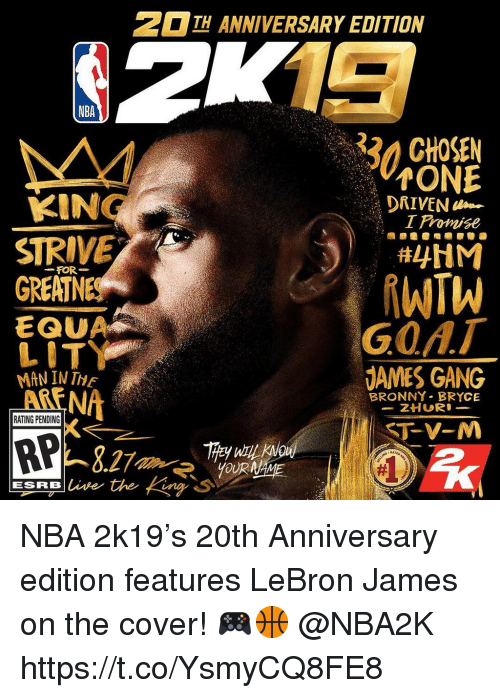Dames: H ANNIVERSARY EDITION  NBA  32 CHOSEN  ONE  I Promise  KIN  STRIVE  GREATN  DRIVEN  FOR-  EQUA  LIT  MAN IN TE  ARENA  GOAT  DAMES GANG  BRONNY BRYCE  RATING PENDING  RP NBA 2k19's 20th Anniversary edition features LeBron James on the cover! 🎮🏀 @NBA2K https://t.co/YsmyCQ8FE8