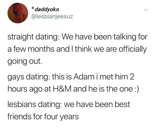 Dating, Friends, and Lesbians: H daddyoko  @lesbianjeesuz  straight dating: We have been talking for  a few months and I think we are officially  going out.  gays dating: this is Adam i met him 2  hours ago at H&M and he is the one:)  lesbians dating: we have been best  friends for four vears