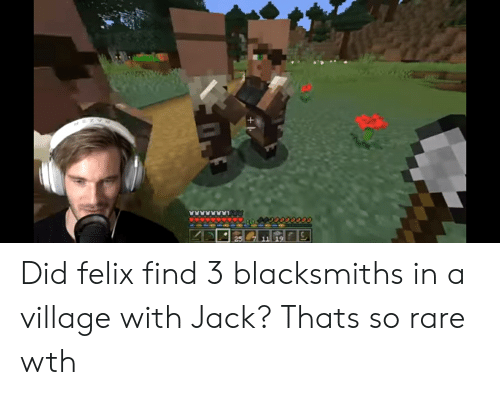 Rare, Jack, and Did: +h Did felix find 3 blacksmiths in a village with Jack? Thats so rare wth