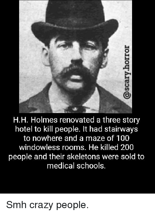 Anaconda, Bailey Jay, and Crazy: H.H. Holmes renovated a three story  hotel to kill people. It had stairways  to nowhere and a maze of 100  windowless rooms. He killed 200  people and their skeletons were sold to  medical schools. Smh crazy people.