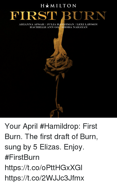 Memes, April, and 🤖: H*MILTON  FIRST BURN  ARIANNA AFSAR JULIA HARRIMAN LEXI LAWSON  RACHELLE ANN GOSHOBA NARAYAN Your April #Hamildrop: First Burn. The first draft of Burn, sung by 5 Elizas. Enjoy. #FirstBurn  https://t.co/oPttHGxXGl https://t.co/2WJJc3Jfmx