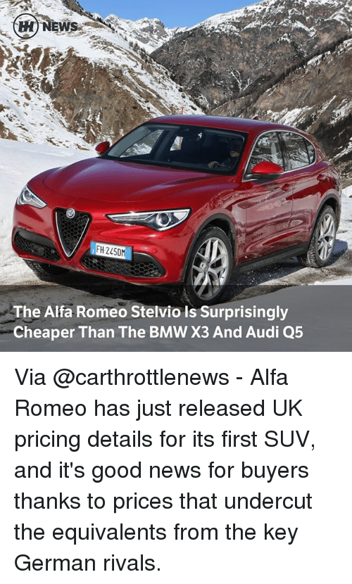 germane: H NEWS  IFH 2450  The Alfa Romeo Stelvio is Surprisingly  Cheaper Than The BMW X3 And Audi Q5 Via @carthrottlenews - Alfa Romeo has just released UK pricing details for its first SUV, and it's good news for buyers thanks to prices that undercut the equivalents from the key German rivals.