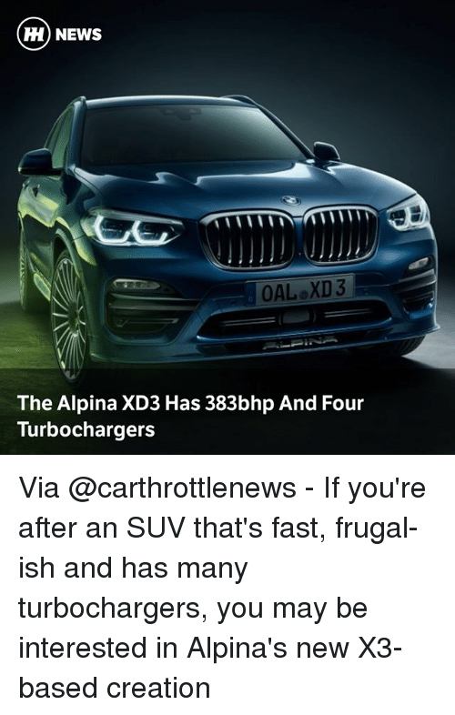 suv: H) NEWS  OAL XD3  The Alpina XD3 Has 383bhp And Four  Turbochargers Via @carthrottlenews - If you're after an SUV that's fast, frugal-ish and has many turbochargers, you may be interested in Alpina's new X3-based creation