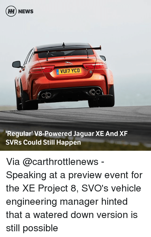 Jaguares: H) NEWS  VUI7 YCD  Regular V8-Powered Jaguar XE And XF  SVRs Could Still Happen Via @carthrottlenews - Speaking at a preview event for the XE Project 8, SVO's vehicle engineering manager hinted that a watered down version is still possible
