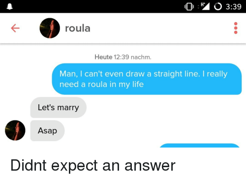 Life, Answer, and Man: H+  O 3:39  roula  Heute 12:39 nachm.  Man, I can't even draw a straight line. I really  need a roula in my life  Let's marry  Asap Didnt expect an answer
