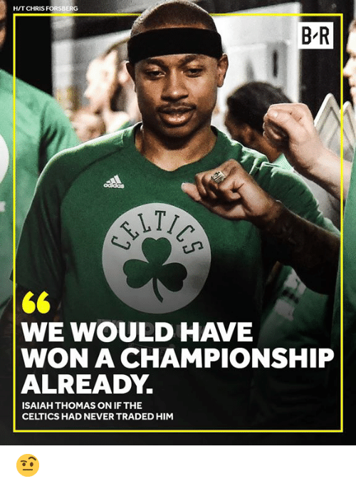 Isaiah Thomas: H/T CHRIS FORSBERG  B R  WE WOULD HAVE  WON A CHAMPIONSHIP  ALREADY.  ISAIAH THOMAS ON IF THE  CELTICS HAD NEVER TRADED HIM 🤨