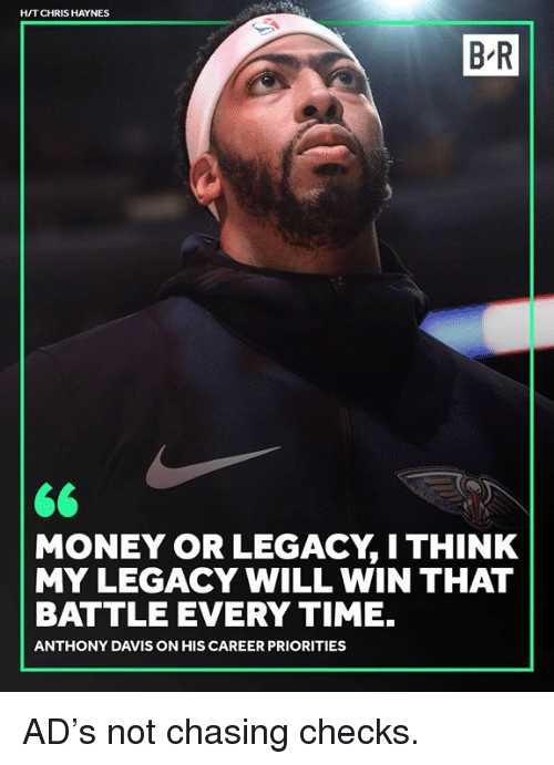 Money, Anthony Davis, and Legacy: H/T CHRIS HAYNES  B-R  MONEY OR LEGACY, I THINK  MY LEGACY WILL WIN THAT  BATTLE EVERY TIME.  ANTHONY DAVIS ON HIS CAREER PRIORITIES AD's not chasing checks.