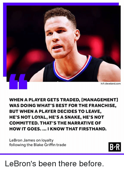 Blake Griffin, LeBron James, and Best: h/t cleveland.com  WHEN A PLAYER GETS TRADED, [MANAGEMENT]  WAS DOING WHAT'S BEST FOR THE FRANCHISE,  BUT WHEN A PLAYER DECIDES TO LEAVE,  HE'S NOT LOYAL, HE'S A SNAKE, HE'S NOT  COMMITTED. THAT'S THE NARRATIVE OF  HOW IT GOES..I KNOW THAT FIRSTHAND.  LeBron James on loyalty  following the Blake Griffin trade  B R LeBron's been there before.