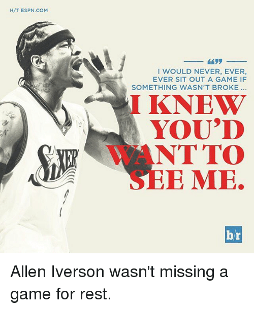 sitting out: H/T ESPN COM  I WOULD NEVER, EVER,  EVER SIT OUT A GAME IF  SOMETHING WASN'T BROKE  I KNEW  YOU'D  NT TO  E MOE.  br Allen Iverson wasn't missing a game for rest.