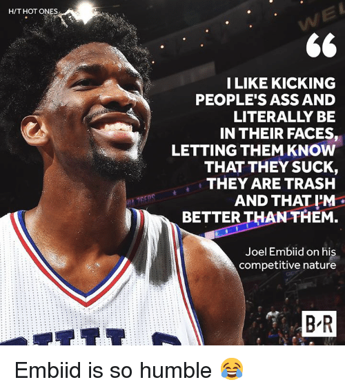 Embiid: H/T HOT ONES  ILIKE KICKING  PEOPLE'S ASS AND  LITERALLY BE  IN THEIR FACES,  LETTING THEM KNOW  THAT THEY SUCK,  THEY ARE TRASH  AND THAT I'M  BETTER THAN THEM.  Joel Embiid on his  competitive nature  B R Embiid is so humble 😂