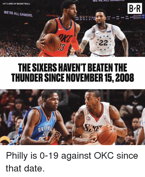 philly: H/T LAND OF BASKETBALL  B-R  WE'RE ALL GAMERS.  YER 22  H 35217  JKC 36 15 8  5:2  l3  THE SIXERS HAVEN'T BEATEN THE  THUNDER SINCE NOVEMBER 15, 2008 Philly is 0-19 against OKC since that date.
