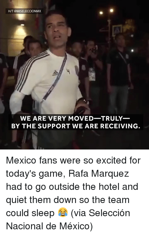 Game, Hotel, and Mexico: H/T @MISELECCIONMX  WE ARE VERY MOVED-TRULY_  BY THE SUPPORT WE ARE RECEIVING Mexico fans were so excited for today's game, Rafa Marquez had to go outside the hotel and quiet them down so the team could sleep 😂 (via Selección Nacional de México)