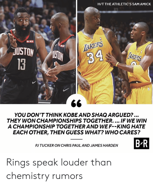 Chris Paul: H/T THE ATHLETIC'S SAM AMICK  ROKIT  LAKERS  R  USTON  MISTON  AKERS  34  13  YOU DON'T THINK KOBE AND SHAQ ARGUED?...  THEY WON CHAMPIONSHIPS TOGETHER.... IF WE WIN  A CHAMPIONSHIP TOGETHER AND WE F--KING HATE  EACH OTHER, THEN GUESS WHAT? WHO CARES?  B-R  PJ TUCKER ON CHRIS PAUL AND JAMES HARDEN Rings speak louder than chemistry rumors