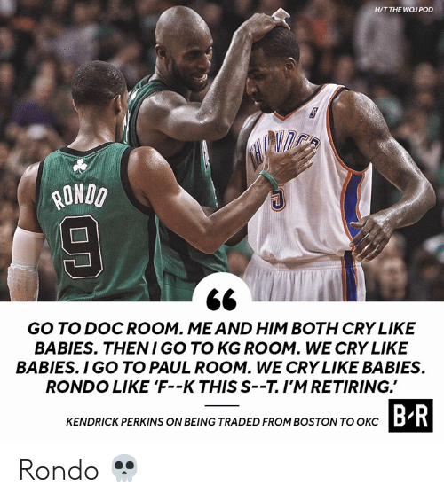 rondo: H/T THE WOJ POD  ONDO  GO TO DOCROOM. MEAND HIM BOTH CRY LIKE  BABIES. THENI GO TO KG ROOM. WE CRY LIKE  BABIES. I GO TO PAUL ROOM. WE CRY LIKE BABIES  RONDO LIKE 'F--K THIS S--T.I'MRETIRING.  CTASIDROHIROSTOWTOBR  KENDRICK PERKINS ON BEING TRADED FROM BOSTON TO OKCD Rondo 💀