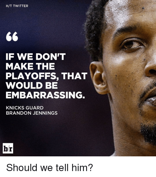 knick: H/T TWITTER  GG  IF WE DON'T  MAKE THE  PLAYOFFS, THAT  WOULD BE  EMBARRASSING  KNICKS GUARD  BRANDON JENNINGS  br Should we tell him?