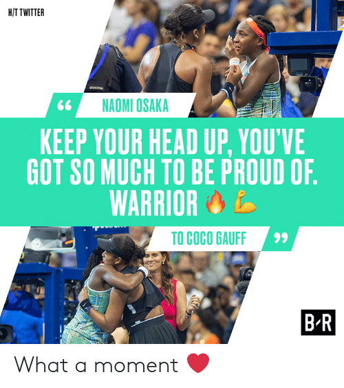 CoCo: H/T TWITTER  sO  NAOMI OSAKA  KEEP YOUR HEAD UP, YOU'VE  GOT SO MUCH TO BE PROUD OF.  WARRIOR  TO COCO GAUFF  B-R What a moment ❤️