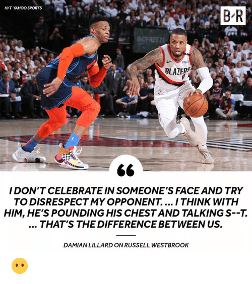 Damian Lillard: H/T YAHOO SPORTS  B R  BLAZERS  I DON'T CELEBRATE IN SOMEONE'S FACE AND TRY  TO DISRESPECTMY OPPONENT.... I THINK WITH  HIM, HE'S POUNDING HIS CHESTAND TALKING S--7.  THAT'S THE DIFFERENCE BETWEEN US.  DAMIAN LILLARD ON RUSSELL WESTBROOK 😶
