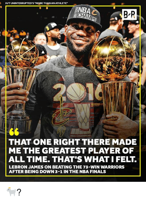 "Finals, LeBron James, and Nba: H/TUNINTERRUPTED'S ""MORE THAN AN ATHLETE""  NBA  B R  NBA CHAMPIONS  THAT ONE RIGHT THERE MADE  ME THE GREATEST PLAYER OF  ALL TIME. THAT'S WHAT I FELT  LEBRON JAMES ON BEATING THE 73-WIN WARRIORS  AFTER BEING DOWN 3-1 IN THE NBA FINALS 🐐?"