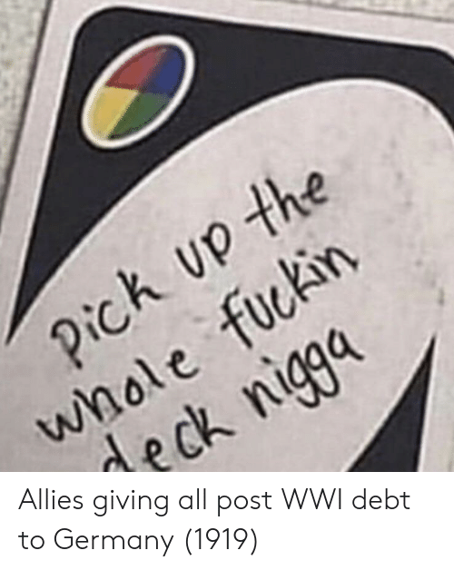 Germany, Wwi, and All: h up the  whole fuckin  deck nigga Allies giving all post WWI debt to Germany (1919)