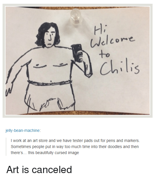 Too Much, Work, and Image: H,  Welcoe  +o  Chili  jelly-bean-machine  I work at an art store and we have tester pads out for pens and markers  Sometimes people put in way too much time into their doodles and then  there's... this beautifully cursed image Art is canceled
