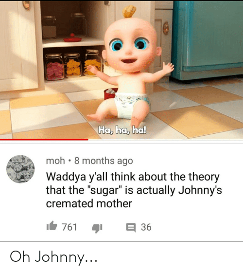"""Sugar, Funny and Sad, and Mother: Ha, ha, ha  moh 8 months ago  Waddya y'all think about the theory  that the sugar"""" is actually Johnny's  cremated mother  761 36 Oh Johnny..."""