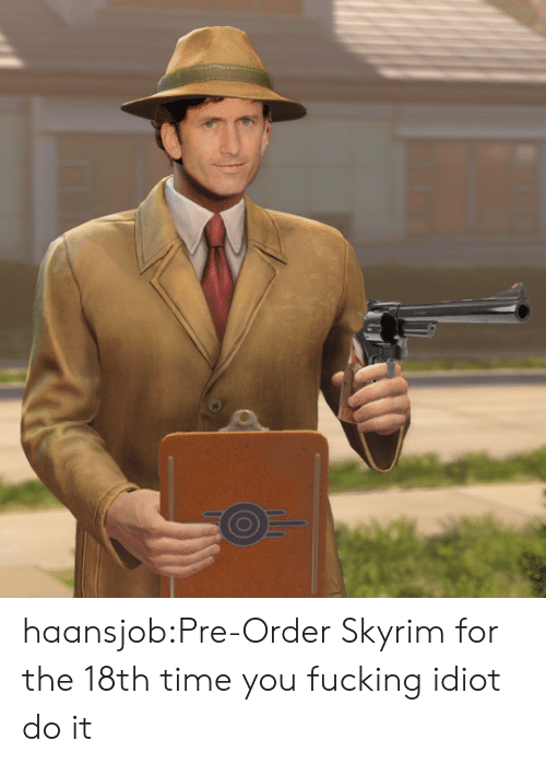 pre order: haansjob:Pre-Order Skyrim for the 18th time you fucking idiot do it