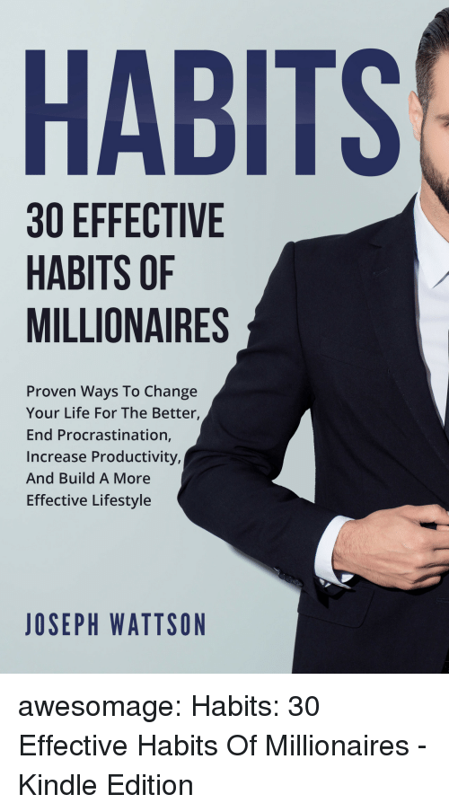 Amazon, Life, and Tumblr: HABITS  30 EFFECTIVE  HABITS OF  MILLIONAIRES  Proven Ways To Change  Your Life For The Better,  End Procrastination,  Increase Productivity,  And Build A More  Effective Lifestyle  JOSEPH WATTSON awesomage:  Habits: 30 Effective Habits Of Millionaires - Kindle Edition