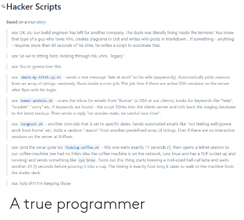 "Apparently, Bitch, and Dude: Hacker Scripts  Based on a true story:  build engineer has left for another company. The dude was literally living inside the terminal. You know,  Xxx: OK, so, our  that type of a guy who loves Vim, creates diagrams in Dot and writes wiki-posts in Markdown... If something anything  - requires more than 90 seconds of his time, he writes a script to automate that.  xxx: So we're sitting here, looking through his, uhm, ""legacy""  xxx: You're gonna love this  xxx: smack-my-bitch-up.sh - sends a text message ""late at work"" to his wife (apparently). Automatically picks reasons  from an array of strings, randomly. Runs inside a cron-job. The job fires if there are active SSH-sessions on the server  after 9pm with his login.  xxx: kumar-asshole.sh scans the inbox for emails from ""Kumar"" (a DBA at our clients). Looks for keywords like ""help""  ""trouble"", ""sorry"" etc. If keywords are found - the script SSHes into the clients server and rolls back the staging database  to the latest backup. Then sends a reply ""no worries mate, be careful next time"".  xxx: hangover.sh another cron-job that is set to specific dates. Sends automated emails like ""not feeling well/gonna  work from home"" etc. Adds a random ""reason"" from another predefined array of strings. Fires if there are no interactive  sessions on the server at 8:45am.  xxx: (and the oscar goes to) fucking-coffee.sh - this one waits exactly 17 seconds (!), then opens a telnet session to  our coffee-machine (we had no frikin idea the coffee machine is on the network, runs linux and has a TCP socket up and  running) and sends something like sys brew. Turns out this thing starts brewing a mid-sized half-caf latte and waits  another 24 () seconds before pouring it into a cup. The timing is exactly how long it takes to walk to the machine from  the dudes desk.  xxx: holy sh*t I'm keeping those  XX: A true programmer"
